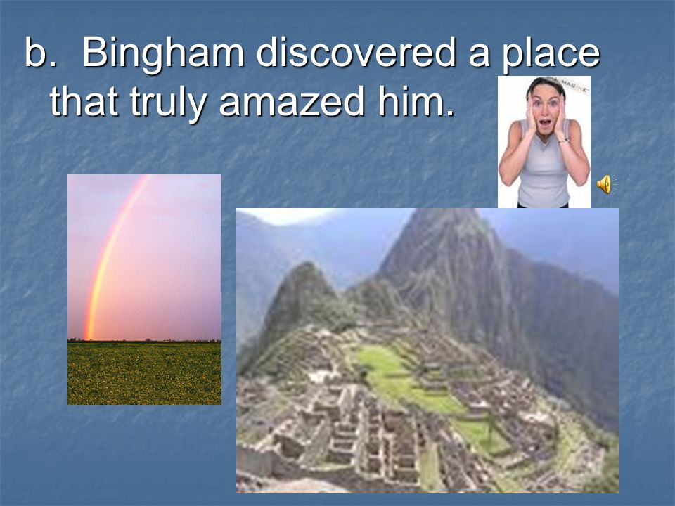 b. Bingham discovered a place that truly amazed him.