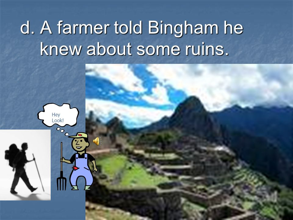 d. A farmer told Bingham he knew about some ruins.