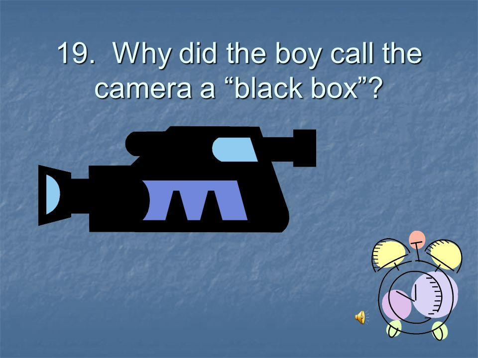 19. Why did the boy call the camera a black box
