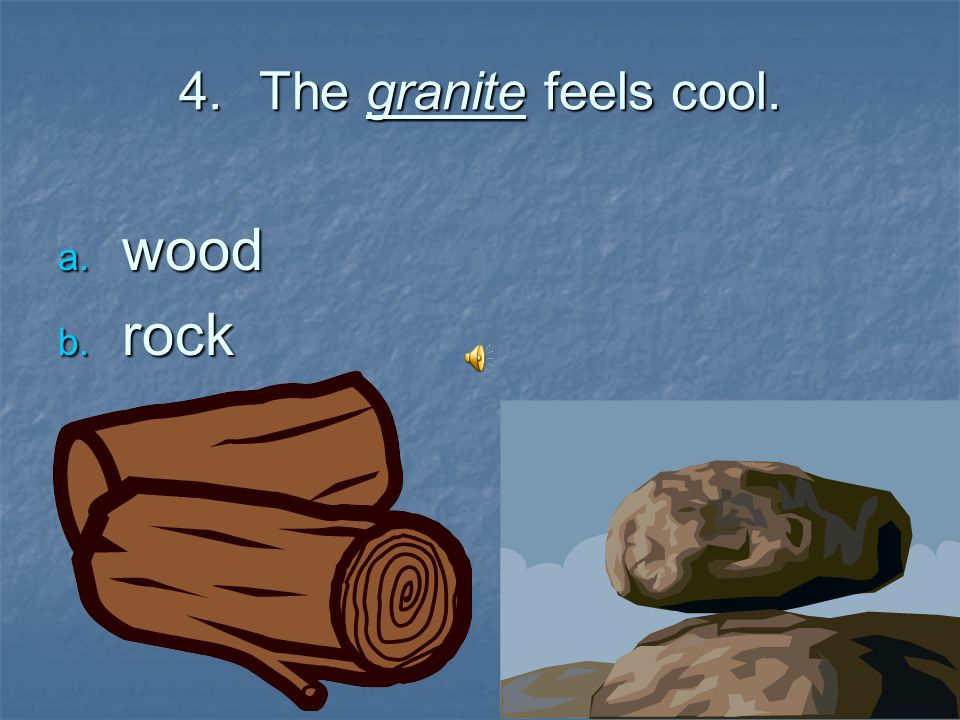The granite feels cool. wood rock