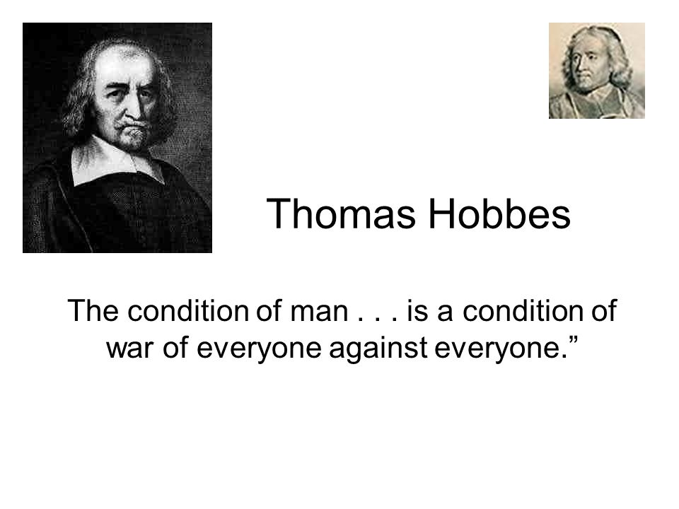 Thomas Hobbes The condition of man . . . is a condition of war of everyone against everyone.