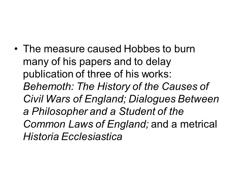 The measure caused Hobbes to burn many of his papers and to delay publication of three of his works: Behemoth: The History of the Causes of Civil Wars of England; Dialogues Between a Philosopher and a Student of the Common Laws of England; and a metrical Historia Ecclesiastica