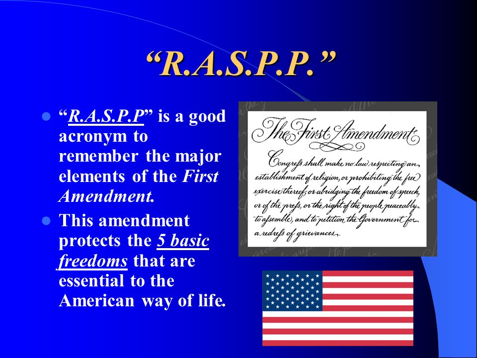 R.A.S.P.P. R.A.S.P.P is a good acronym to remember the major elements of the First Amendment.