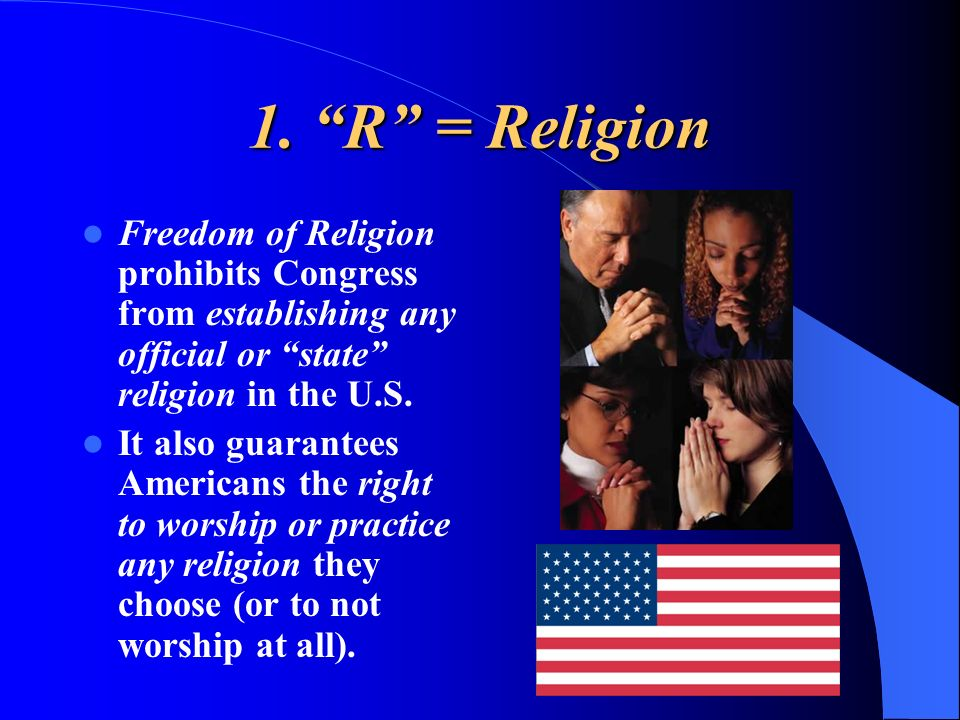 1. R = Religion Freedom of Religion prohibits Congress from establishing any official or state religion in the U.S.