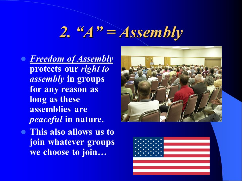 2. A = AssemblyFreedom of Assembly protects our right to assembly in groups for any reason as long as these assemblies are peaceful in nature.