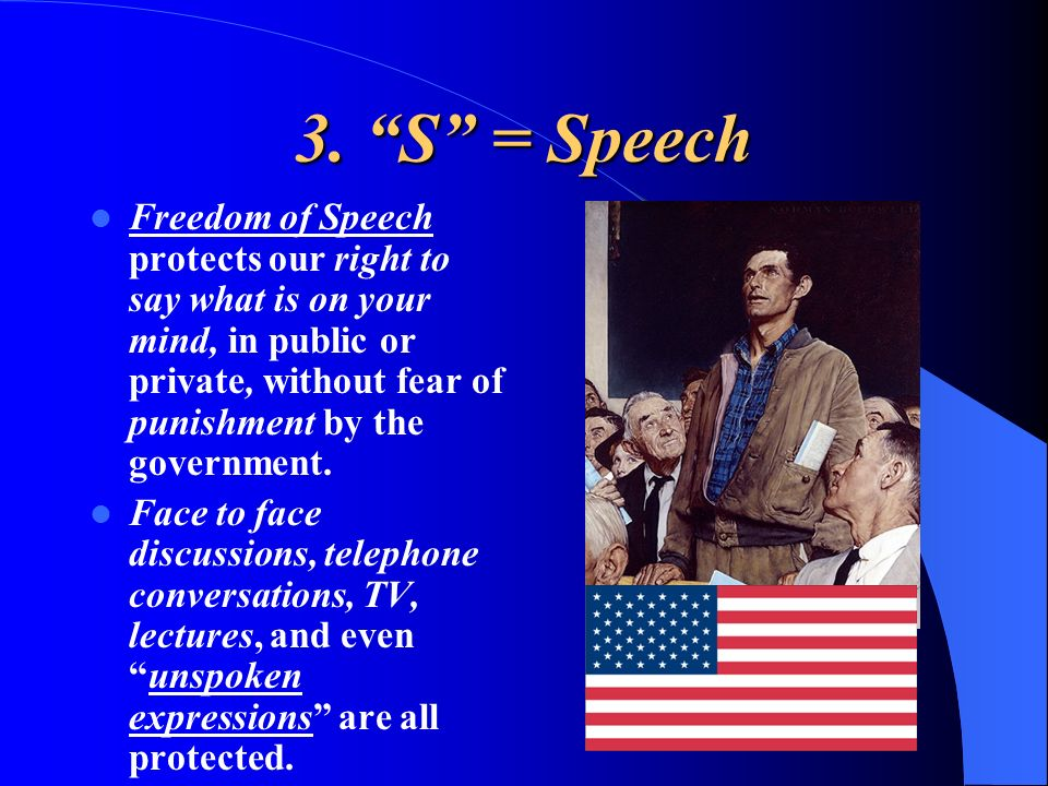 3. S = Speech Freedom of Speech protects our right to say what is on your mind, in public or private, without fear of punishment by the government.
