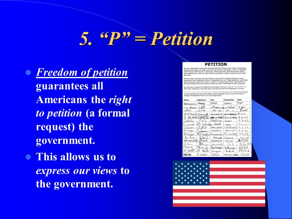 5. P = Petition Freedom of petition guarantees all Americans the right to petition (a formal request) the government.