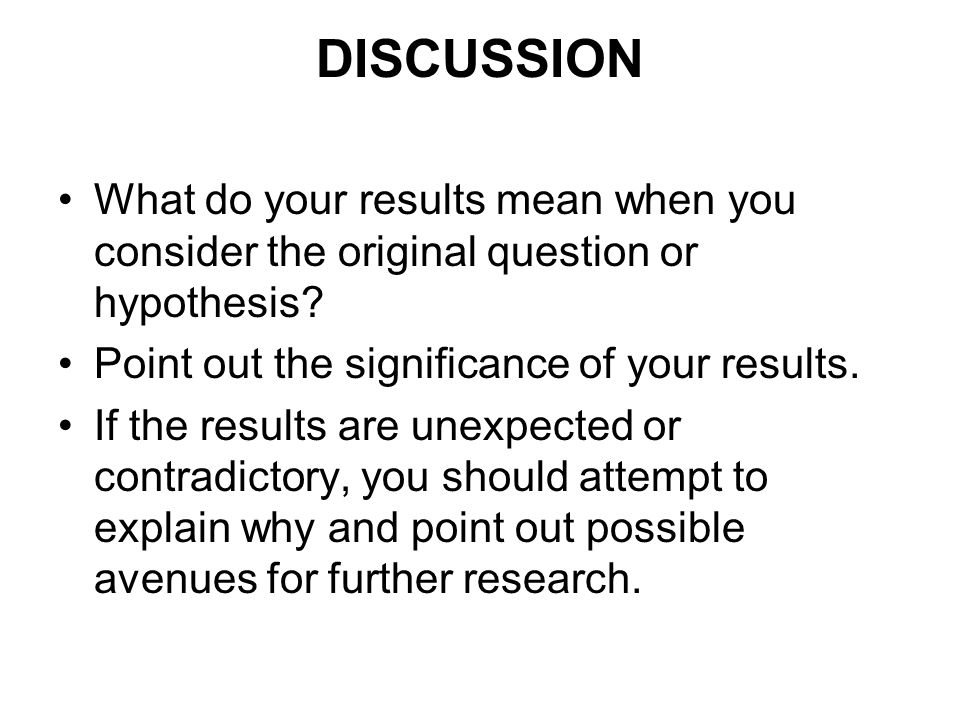 DISCUSSION What do your results mean when you consider the original question or hypothesis Point out the significance of your results.