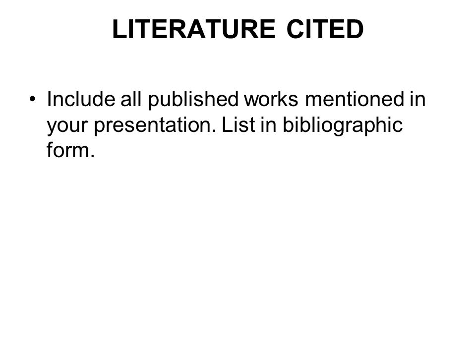 LITERATURE CITED Include all published works mentioned in your presentation.