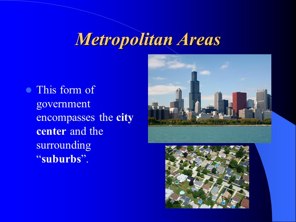 Metropolitan Areas This form of government encompasses the city center and the surrounding suburbs .