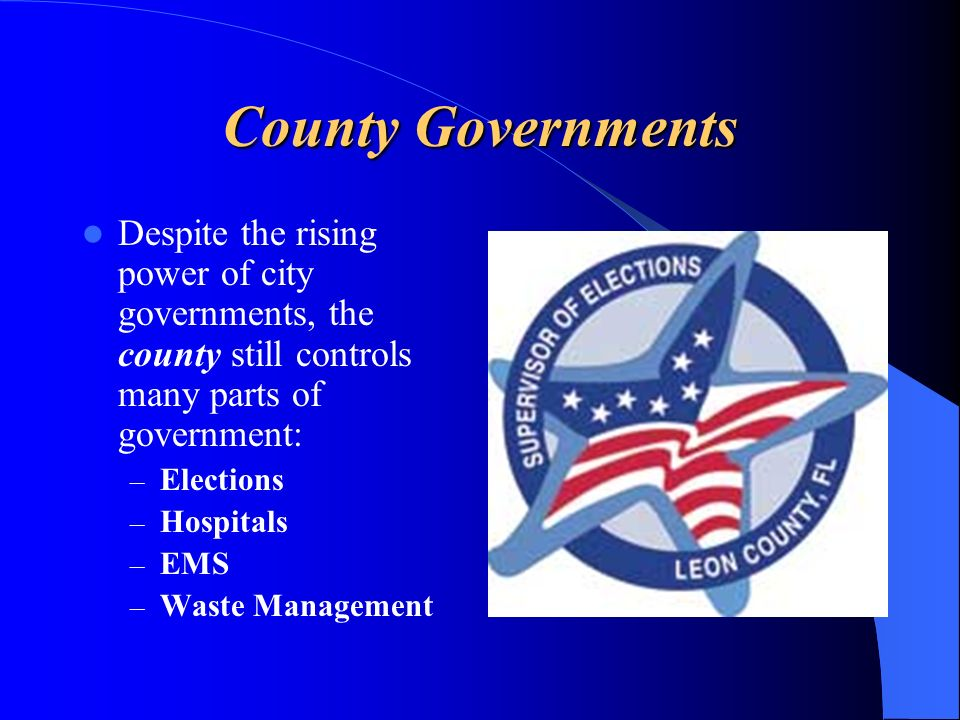 County Governments Despite the rising power of city governments, the county still controls many parts of government: