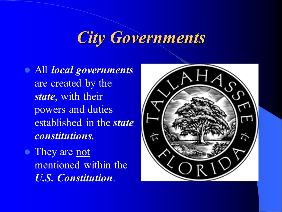 City Governments All local governments are created by the state, with their powers and duties established in the state constitutions.