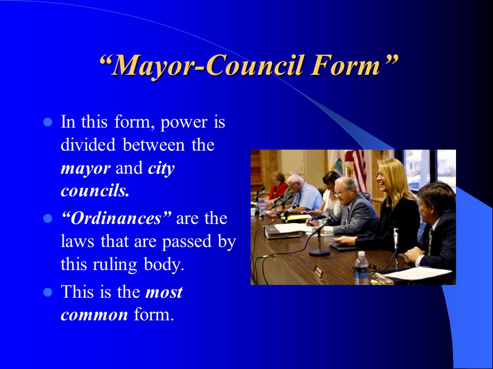 Mayor-Council Form In this form, power is divided between the mayor and city councils.