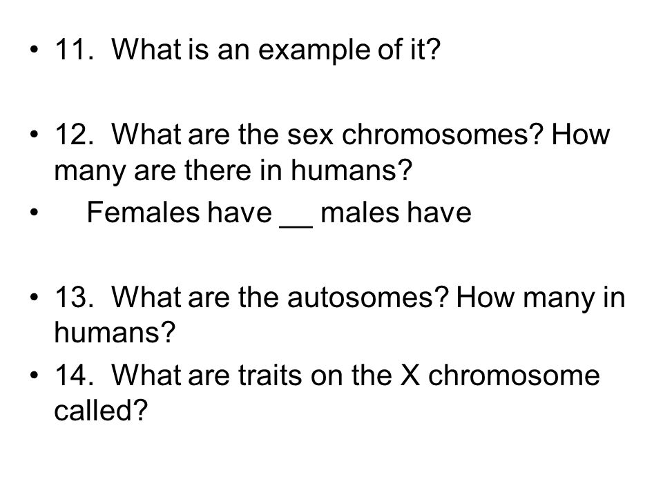 11. What is an example of it 12. What are the sex chromosomes How many are there in humans Females have __ males have.