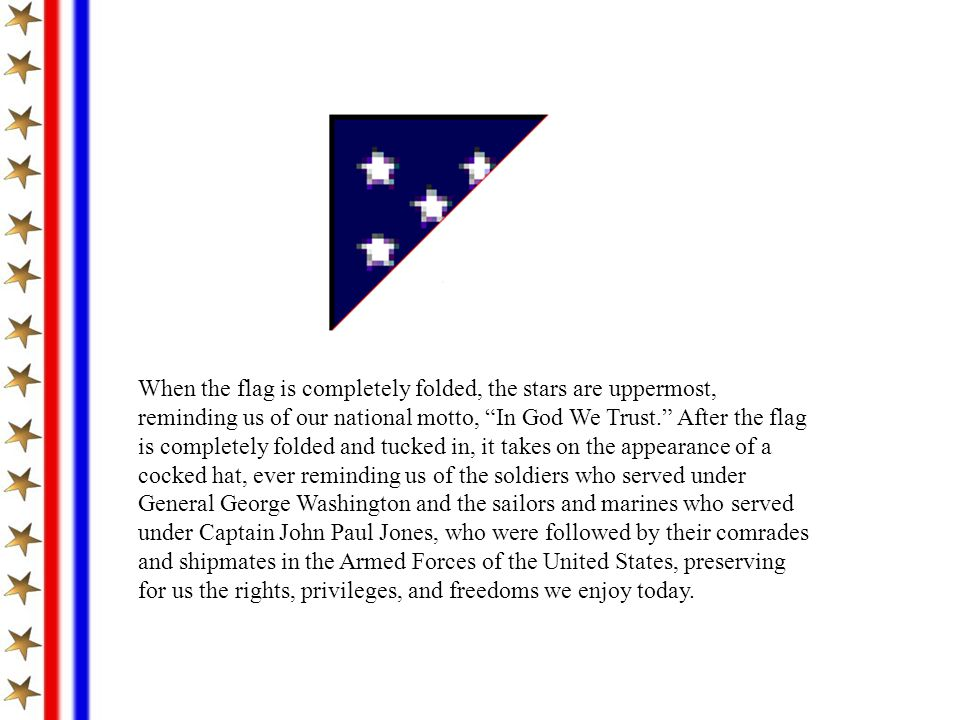 When the flag is completely folded, the stars are uppermost, reminding us of our national motto, In God We Trust. After the flag is completely folded and tucked in, it takes on the appearance of a cocked hat, ever reminding us of the soldiers who served under General George Washington and the sailors and marines who served under Captain John Paul Jones, who were followed by their comrades and shipmates in the Armed Forces of the United States, preserving for us the rights, privileges, and freedoms we enjoy today.