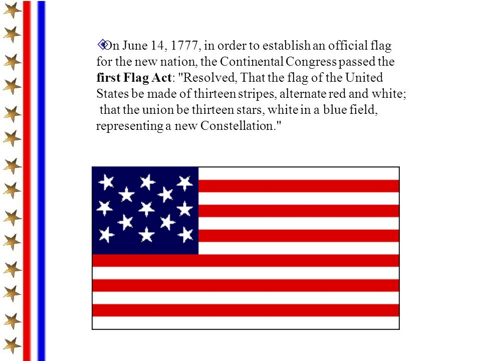 On June 14, 1777, in order to establish an official flag for the new nation, the Continental Congress passed the first Flag Act: Resolved, That the flag of the United States be made of thirteen stripes, alternate red and white;