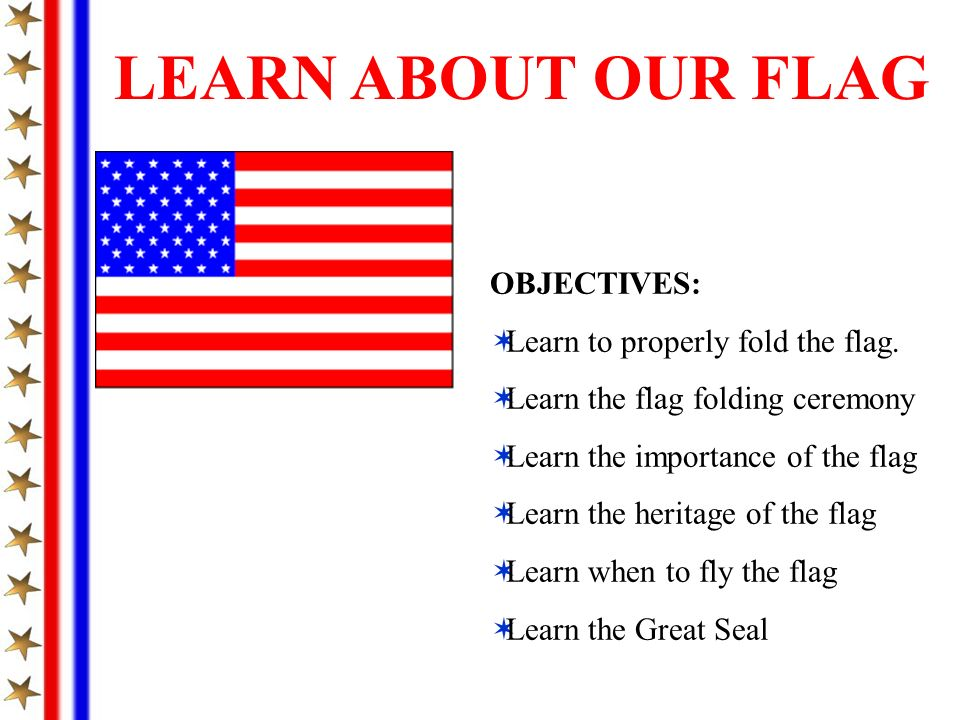 LEARN ABOUT OUR FLAG OBJECTIVES: Learn to properly fold the flag.