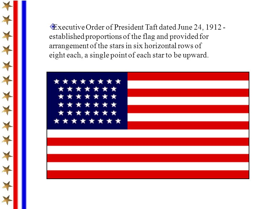 Executive Order of President Taft dated June 24, 1912 - established proportions of the flag and provided for arrangement of the stars in six horizontal rows of