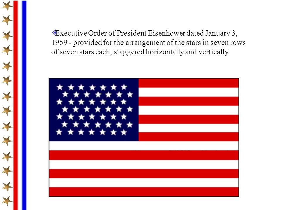 Executive Order of President Eisenhower dated January 3, 1959 - provided for the arrangement of the stars in seven rows of seven stars each, staggered horizontally and vertically.