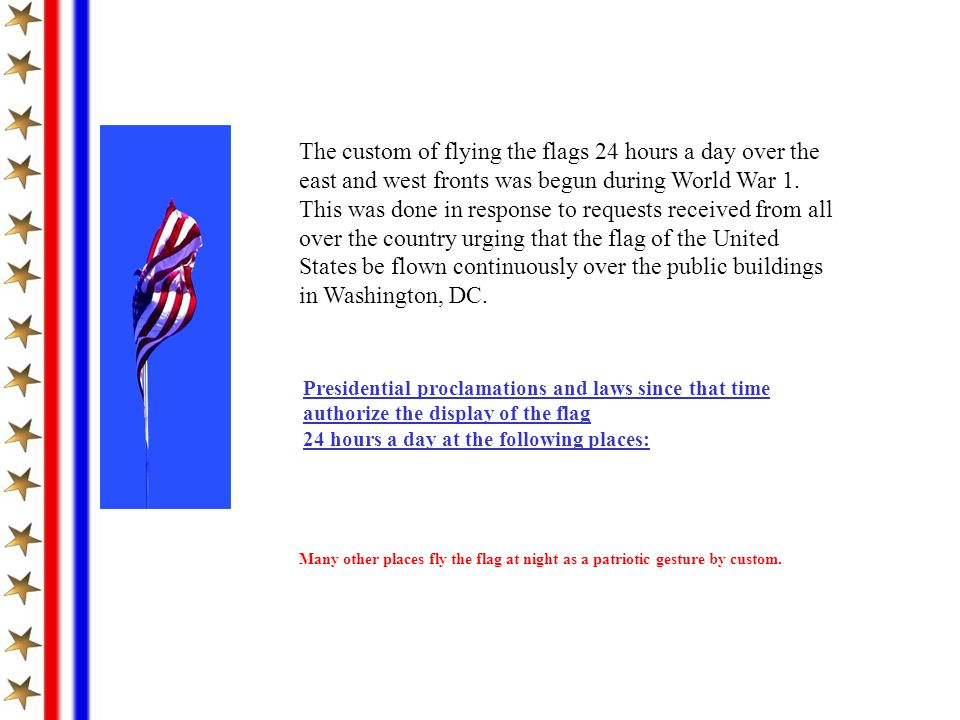 The custom of flying the flags 24 hours a day over the east and west fronts was begun during World War 1. This was done in response to requests received from all over the country urging that the flag of the United States be flown continuously over the public buildings in Washington, DC.