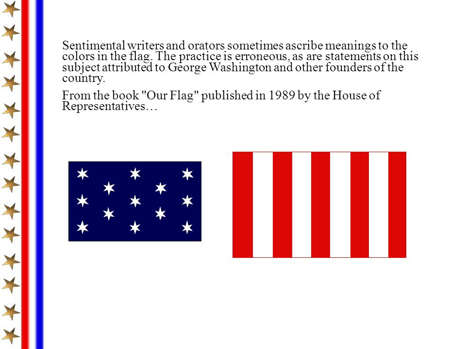 Sentimental writers and orators sometimes ascribe meanings to the colors in the flag. The practice is erroneous, as are statements on this subject attributed to George Washington and other founders of the country.