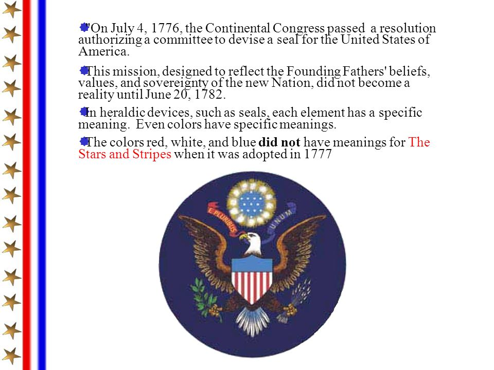 On July 4, 1776, the Continental Congress passed a resolution authorizing a committee to devise a seal for the United States of America.