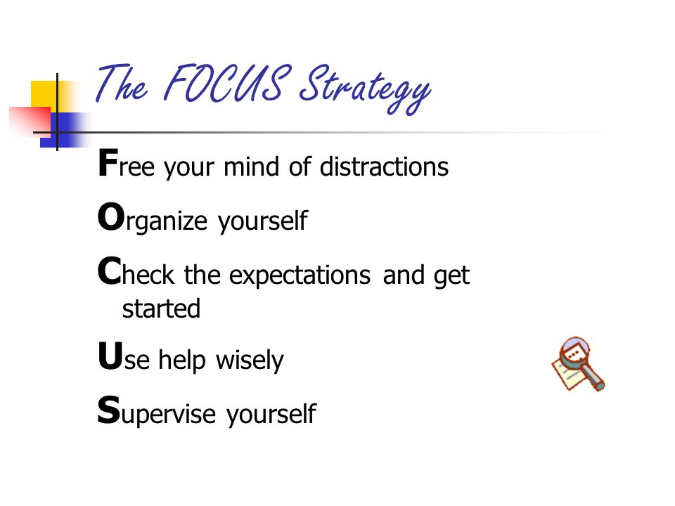 The FOCUS Strategy Free your mind of distractions Organize yourself
