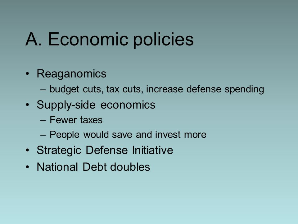 A. Economic policies Reaganomics Supply-side economics