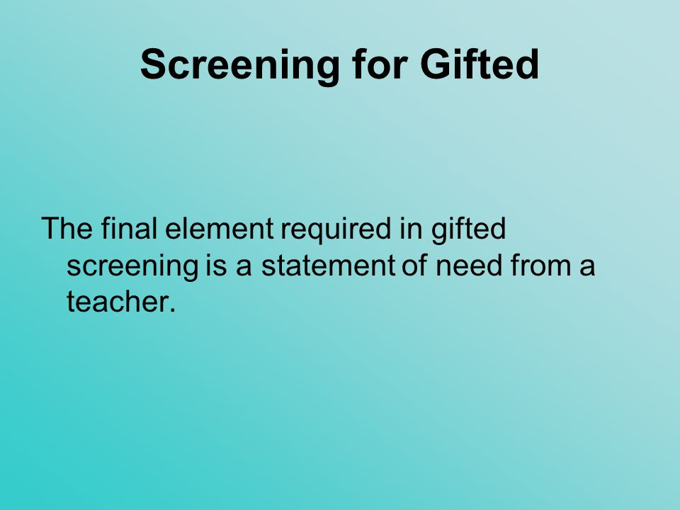 Screening for Gifted The final element required in gifted screening is a statement of need from a teacher.