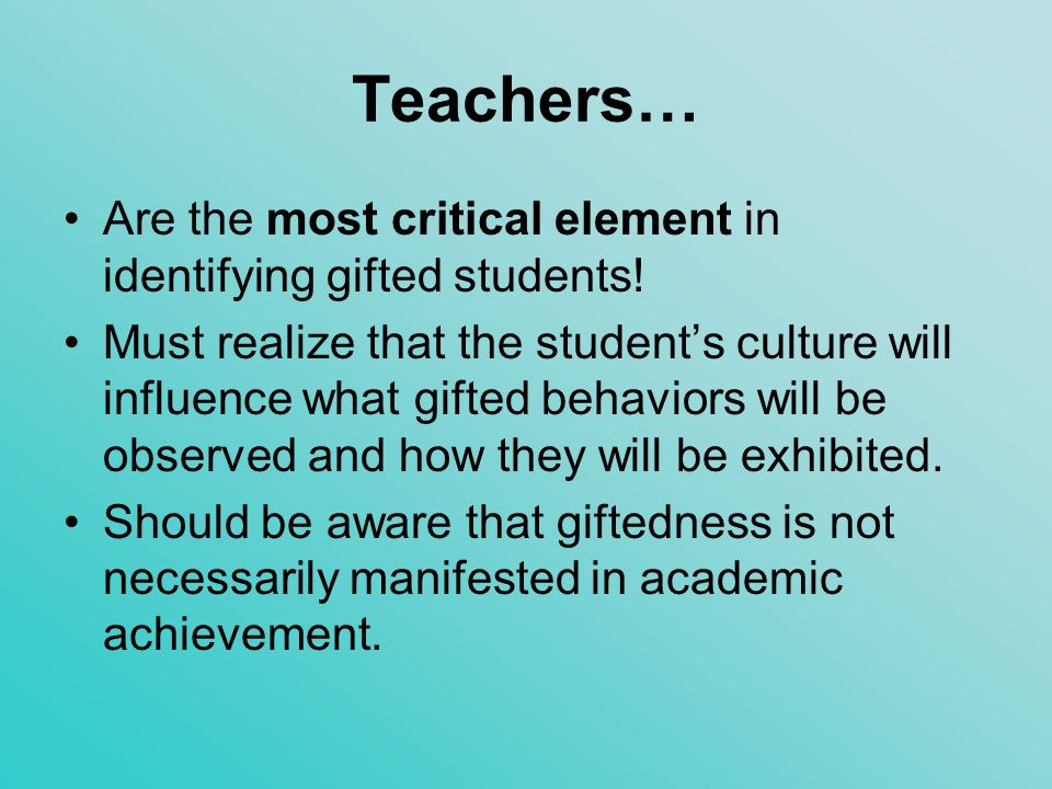 Teachers… Are the most critical element in identifying gifted students!
