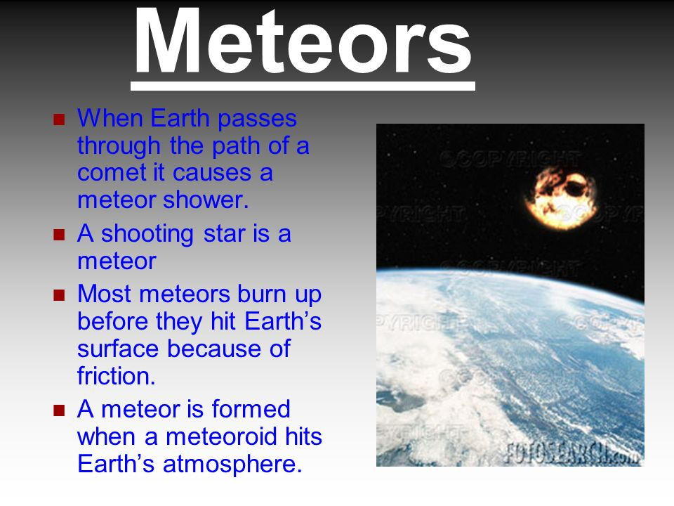 Meteors When Earth passes through the path of a comet it causes a meteor shower. A shooting star is a meteor.