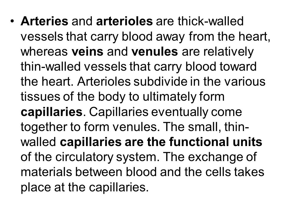 Arteries and arterioles are thick-walled vessels that carry blood away from the heart, whereas veins and venules are relatively thin-walled vessels that carry blood toward the heart.