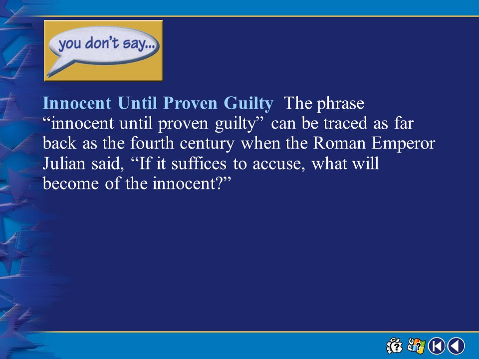 Innocent Until Proven Guilty The phrase innocent until proven guilty can be traced as far back as the fourth century when the Roman Emperor Julian said, If it suffices to accuse, what will become of the innocent
