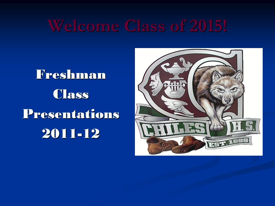 Welcome Class of 2015! Freshman Class Presentations 2011-12