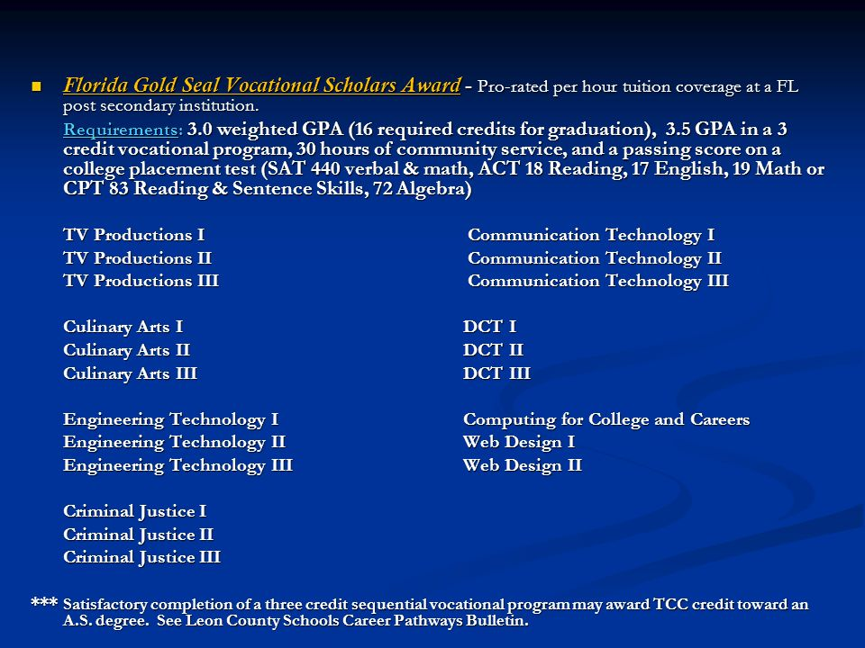 Florida Gold Seal Vocational Scholars Award - Pro-rated per hour tuition coverage at a FL post secondary institution.