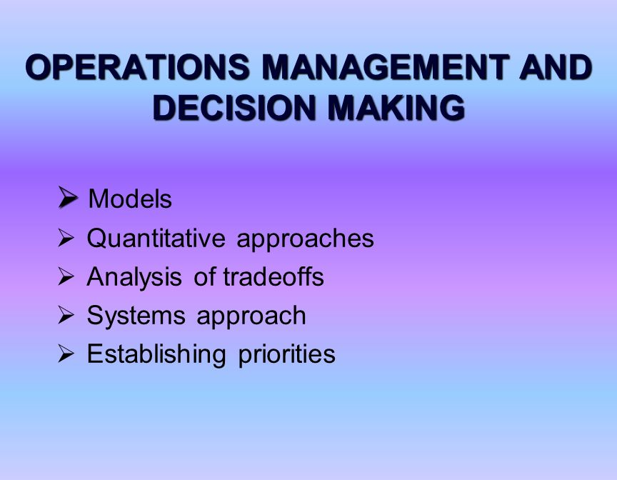 operations management and decision making 2 quality managementthe main concern in this strategic decision area of operations management is the satisfaction of quality expectations ford motor company does so through standard quality assurance practices.