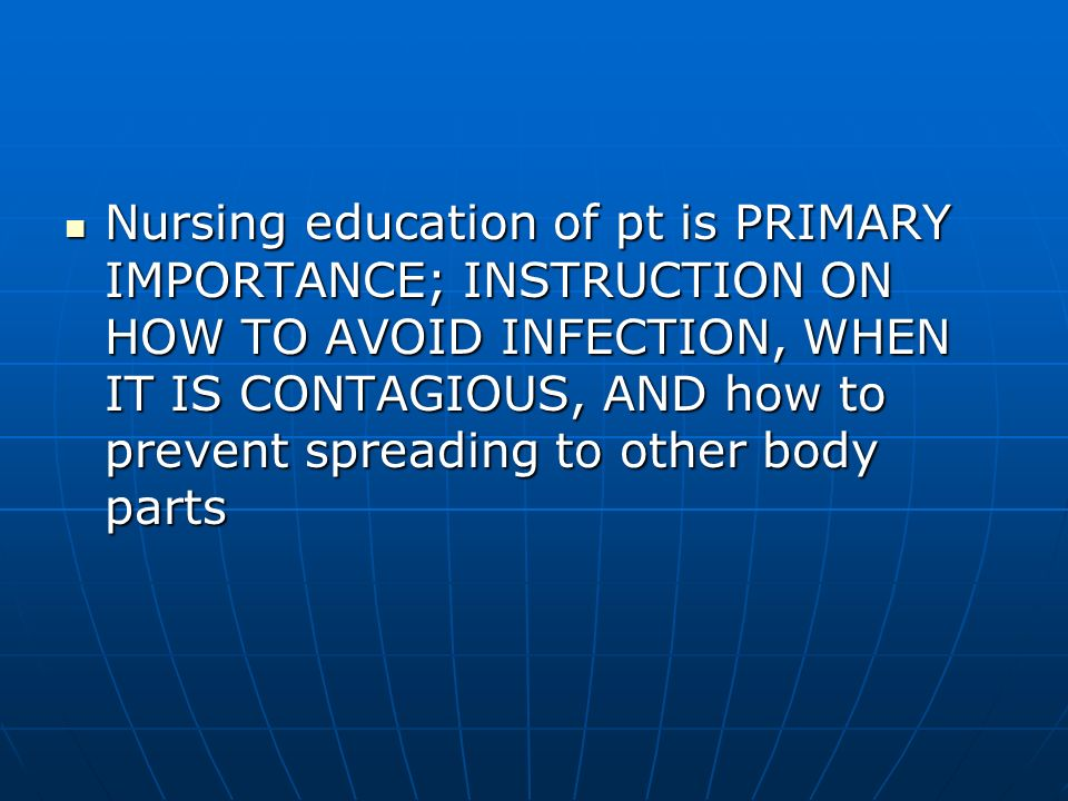 Nursing education of pt is PRIMARY IMPORTANCE; INSTRUCTION ON HOW TO AVOID INFECTION, WHEN IT IS CONTAGIOUS, AND how to prevent spreading to other body parts