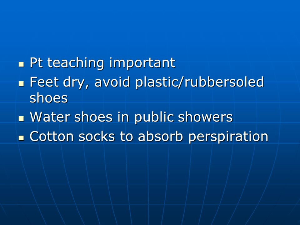Pt teaching important Feet dry, avoid plastic/rubbersoled shoes.