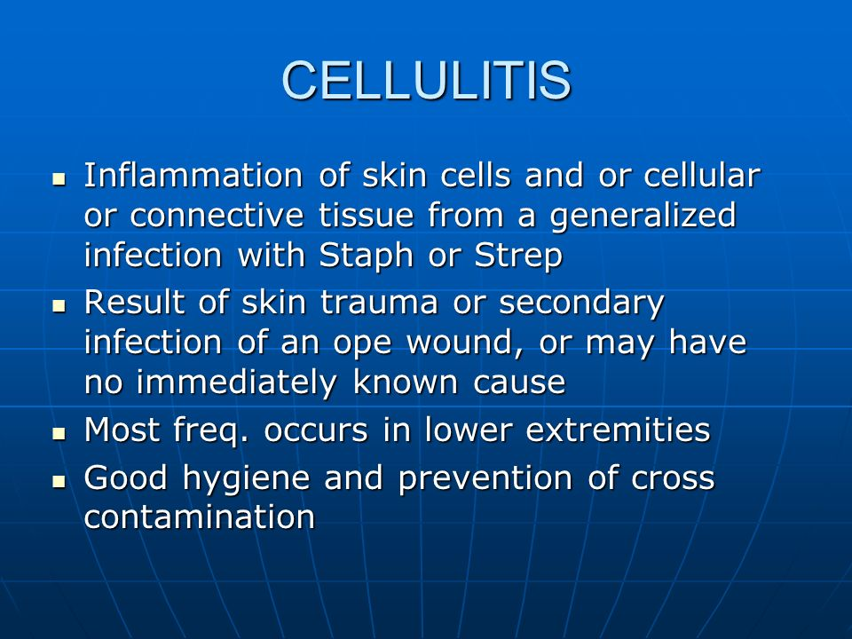 CELLULITIS Inflammation of skin cells and or cellular or connective tissue from a generalized infection with Staph or Strep.