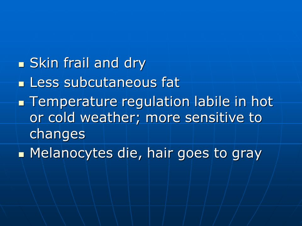 Skin frail and dry Less subcutaneous fat. Temperature regulation labile in hot or cold weather; more sensitive to changes.