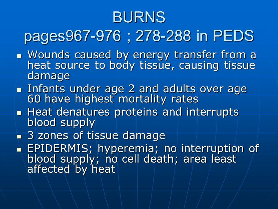 BURNS pages967-976 ; 278-288 in PEDS Wounds caused by energy transfer from a heat source to body tissue, causing tissue damage.