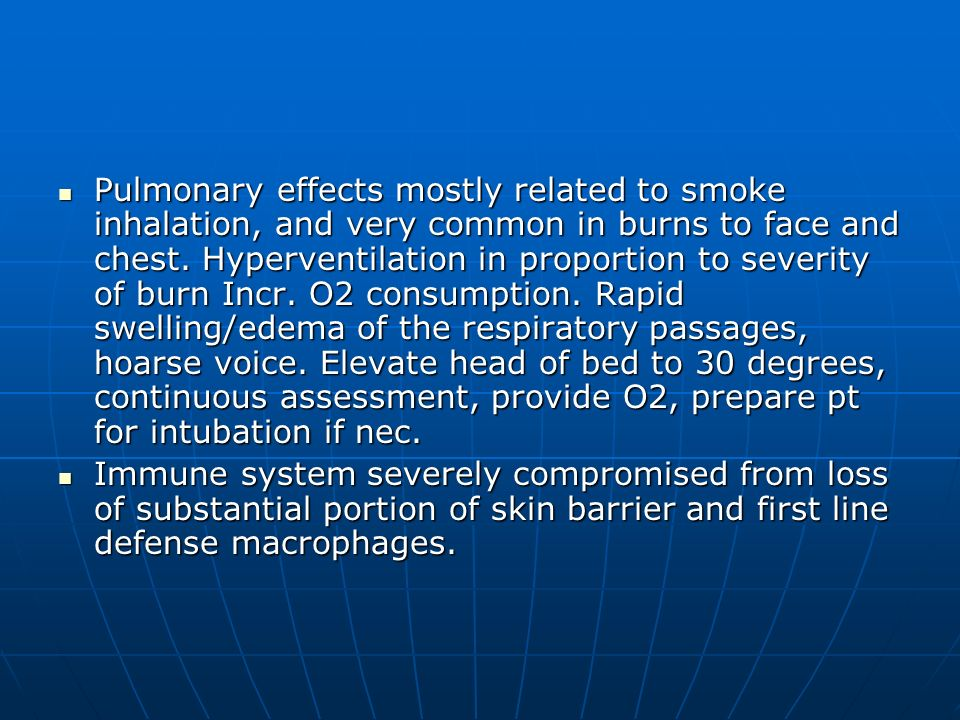 Pulmonary effects mostly related to smoke inhalation, and very common in burns to face and chest. Hyperventilation in proportion to severity of burn Incr. O2 consumption. Rapid swelling/edema of the respiratory passages, hoarse voice. Elevate head of bed to 30 degrees, continuous assessment, provide O2, prepare pt for intubation if nec.