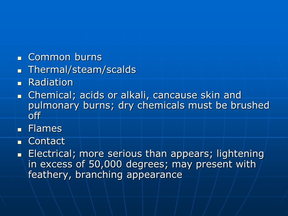 Common burns Thermal/steam/scalds. Radiation. Chemical; acids or alkali, cancause skin and pulmonary burns; dry chemicals must be brushed off.