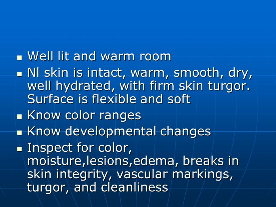 Well lit and warm room Nl skin is intact, warm, smooth, dry, well hydrated, with firm skin turgor. Surface is flexible and soft.