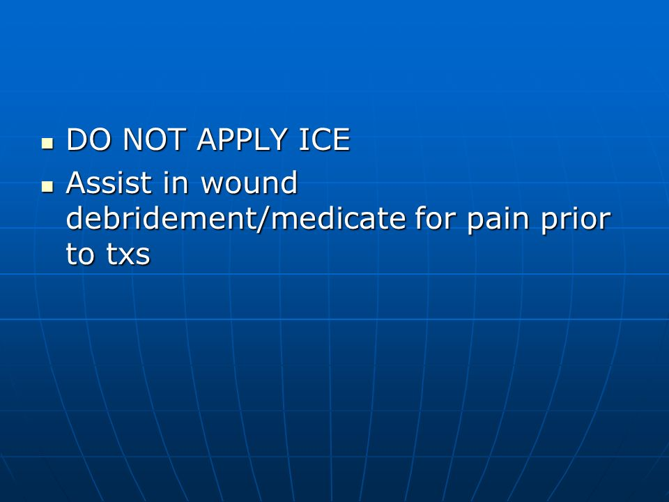DO NOT APPLY ICE Assist in wound debridement/medicate for pain prior to txs