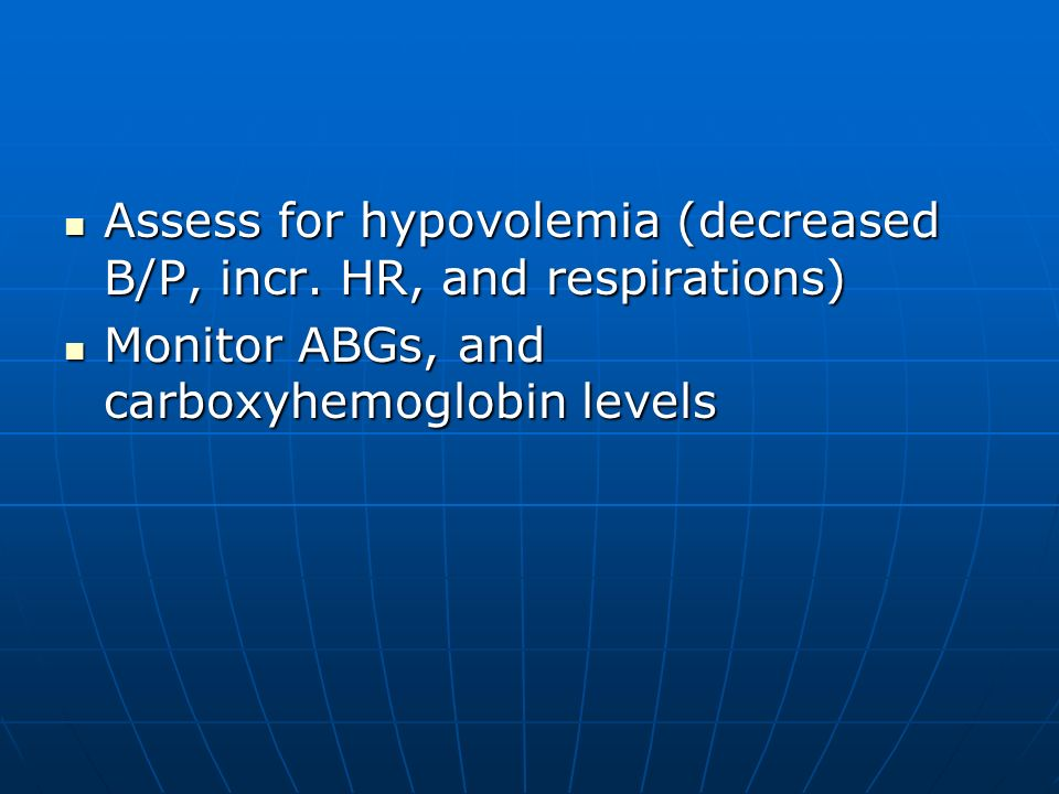 Assess for hypovolemia (decreased B/P, incr. HR, and respirations)