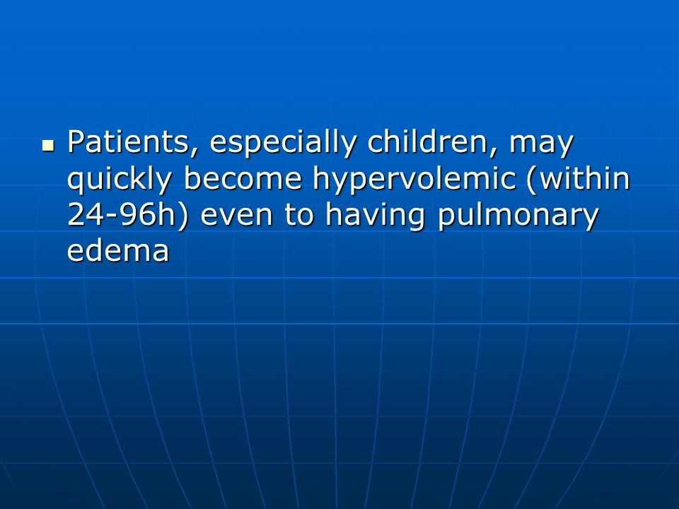 Patients, especially children, may quickly become hypervolemic (within 24-96h) even to having pulmonary edema