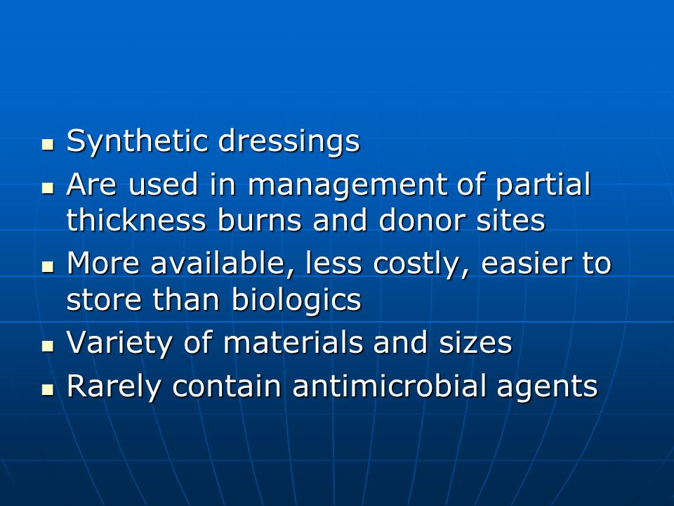 Synthetic dressings Are used in management of partial thickness burns and donor sites. More available, less costly, easier to store than biologics.