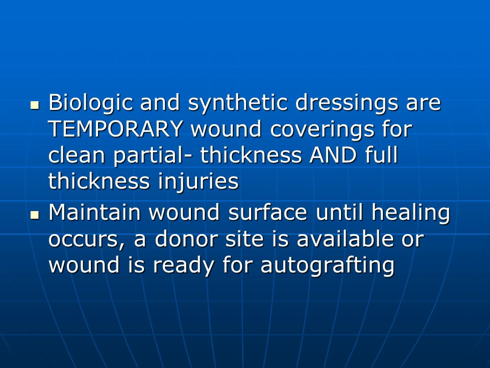 Biologic and synthetic dressings are TEMPORARY wound coverings for clean partial- thickness AND full thickness injuries