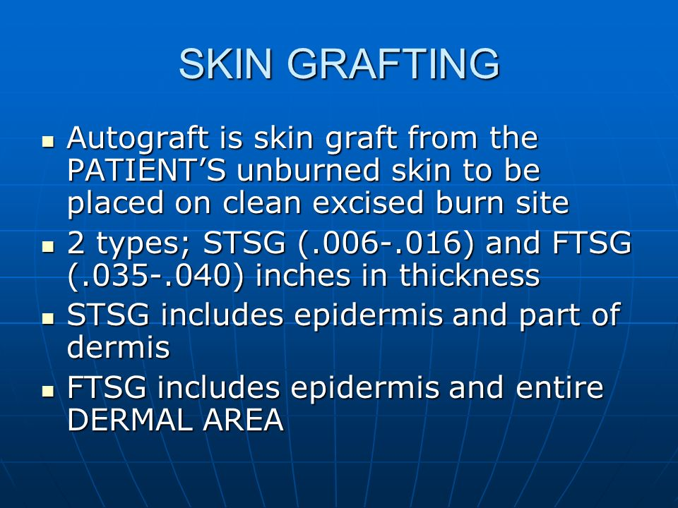 SKIN GRAFTING Autograft is skin graft from the PATIENT'S unburned skin to be placed on clean excised burn site.